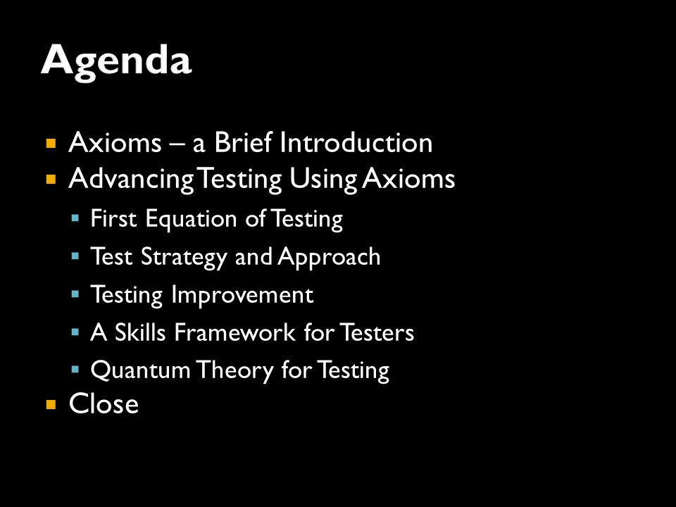  Axioms – a Brief Introduction  Advancing Testing Using Axioms  First Equation of Testing  Test Strategy and Approach  Testing Improvement  A Skills Framework for Testers  Quantum Theory for Testing  Close