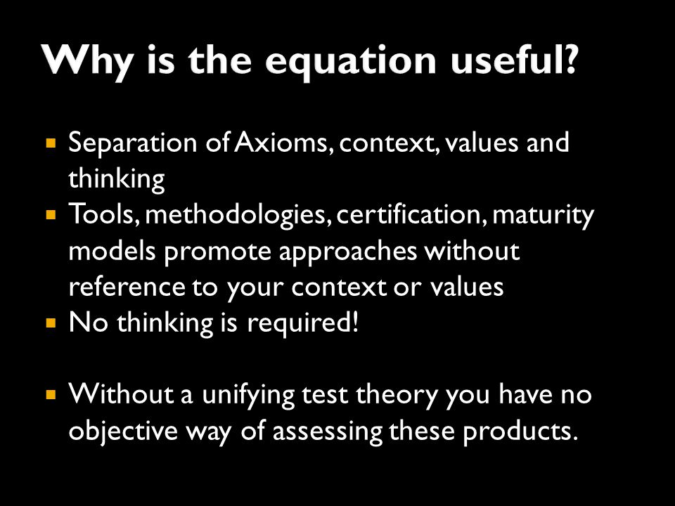  Separation of Axioms, context, values and thinking  Tools, methodologies, certification, maturity models promote approaches without reference to your context or values  No thinking is required.