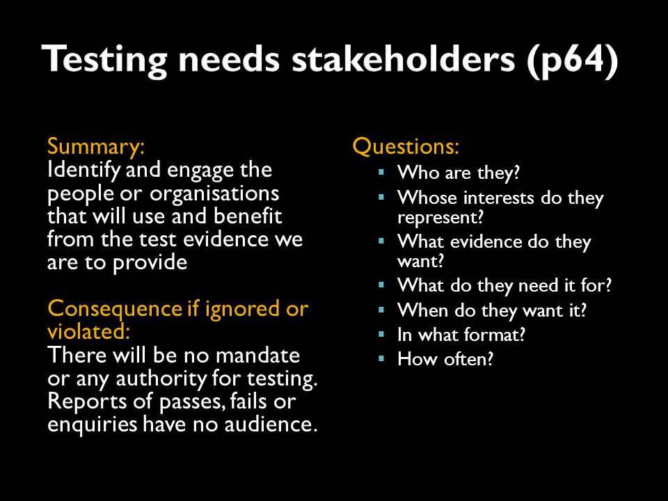 Summary: Identify and engage the people or organisations that will use and benefit from the test evidence we are to provide Consequence if ignored or