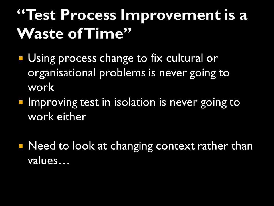  Using process change to fix cultural or organisational problems is never going to work  Improving test in isolation is never going to work either  Need to look at changing context rather than values…