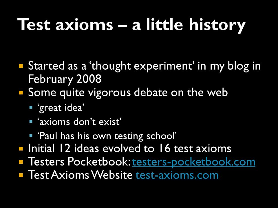  Started as a 'thought experiment' in my blog in February 2008  Some quite vigorous debate on the web  'great idea'  'axioms don't exist'  'Paul has his own testing school'  Initial 12 ideas evolved to 16 test axioms  Testers Pocketbook: testers-pocketbook.comtesters-pocketbook.com  Test Axioms Website test-axioms.comtest-axioms.com