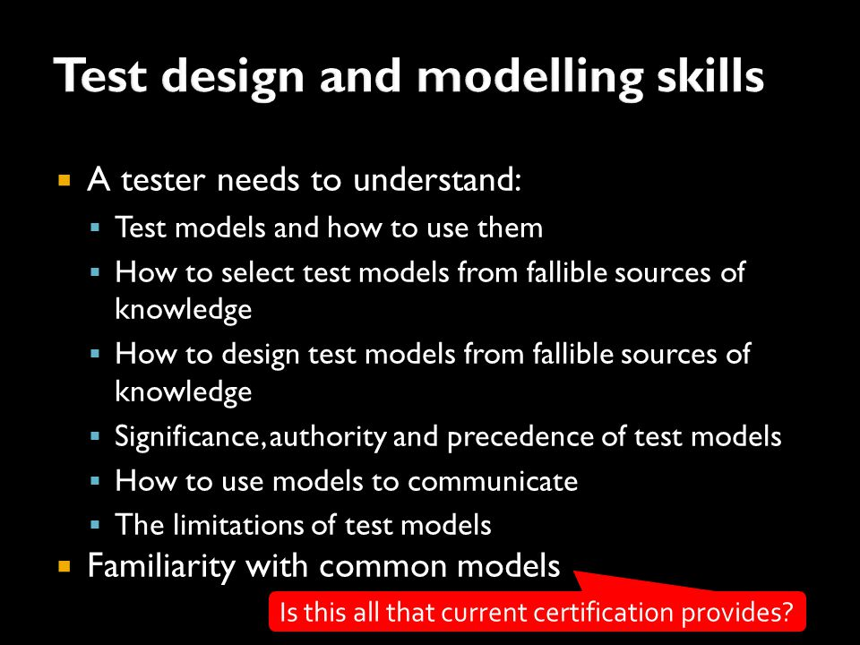 A tester needs to understand:  Test models and how to use them  How to select test models from fallible sources of knowledge  How to design test