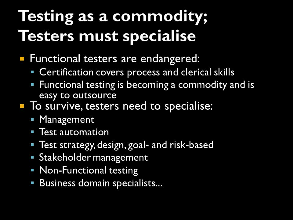  Functional testers are endangered:  Certification covers process and clerical skills  Functional testing is becoming a commodity and is easy to outsource  To survive, testers need to specialise:  Management  Test automation  Test strategy, design, goal- and risk-based  Stakeholder management  Non-Functional testing  Business domain specialists...