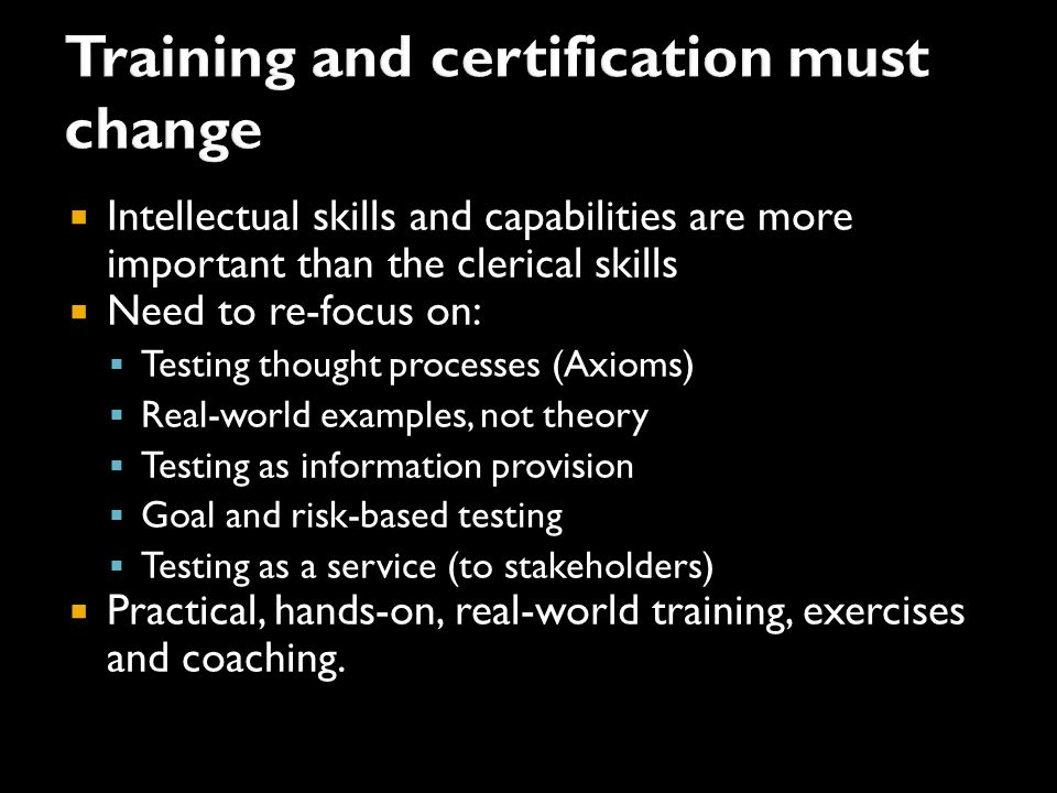 Intellectual skills and capabilities are more important than the clerical skills  Need to re-focus on:  Testing thought processes (Axioms)  Real-world examples, not theory  Testing as information provision  Goal and risk-based testing  Testing as a service (to stakeholders)  Practical, hands-on, real-world training, exercises and coaching.