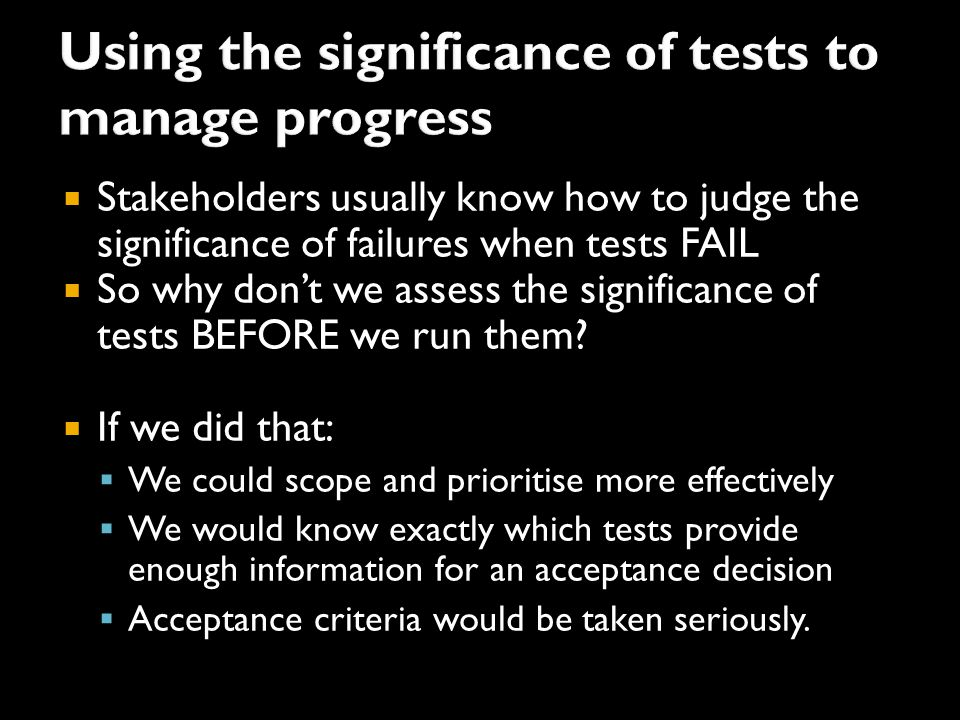  Stakeholders usually know how to judge the significance of failures when tests FAIL  So why don't we assess the significance of tests BEFORE we run