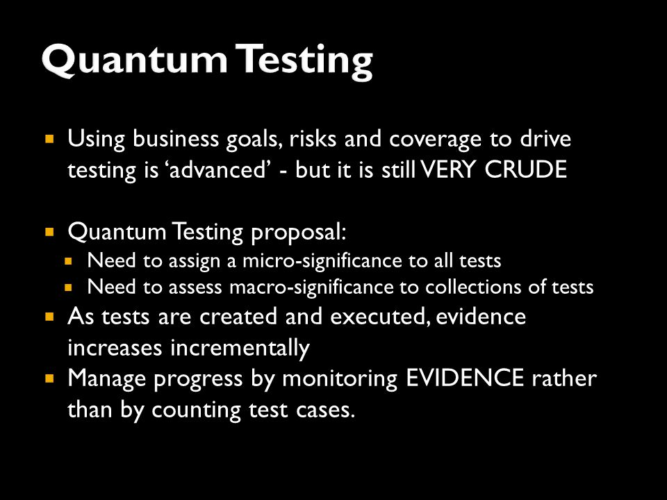  Using business goals, risks and coverage to drive testing is 'advanced' - but it is still VERY CRUDE  Quantum Testing proposal:  Need to assign a micro-significance to all tests  Need to assess macro-significance to collections of tests  As tests are created and executed, evidence increases incrementally  Manage progress by monitoring EVIDENCE rather than by counting test cases.