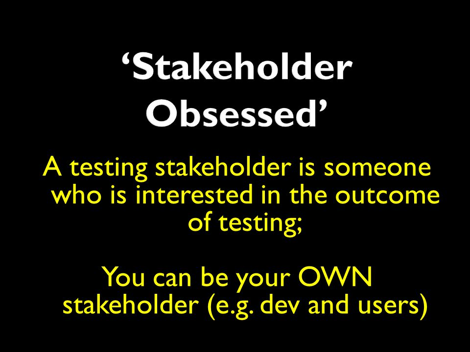 A testing stakeholder is someone who is interested in the outcome of testing; You can be your OWN stakeholder (e.g. dev and users)