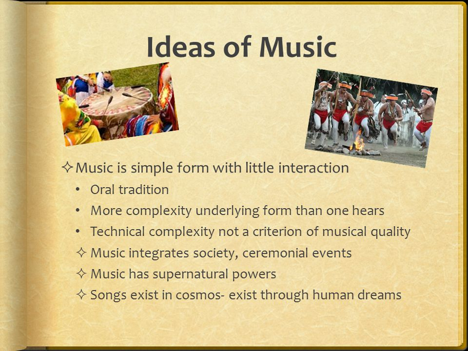 Ideas of Music  Music is simple form with little interaction Oral tradition More complexity underlying form than one hears Technical complexity not a