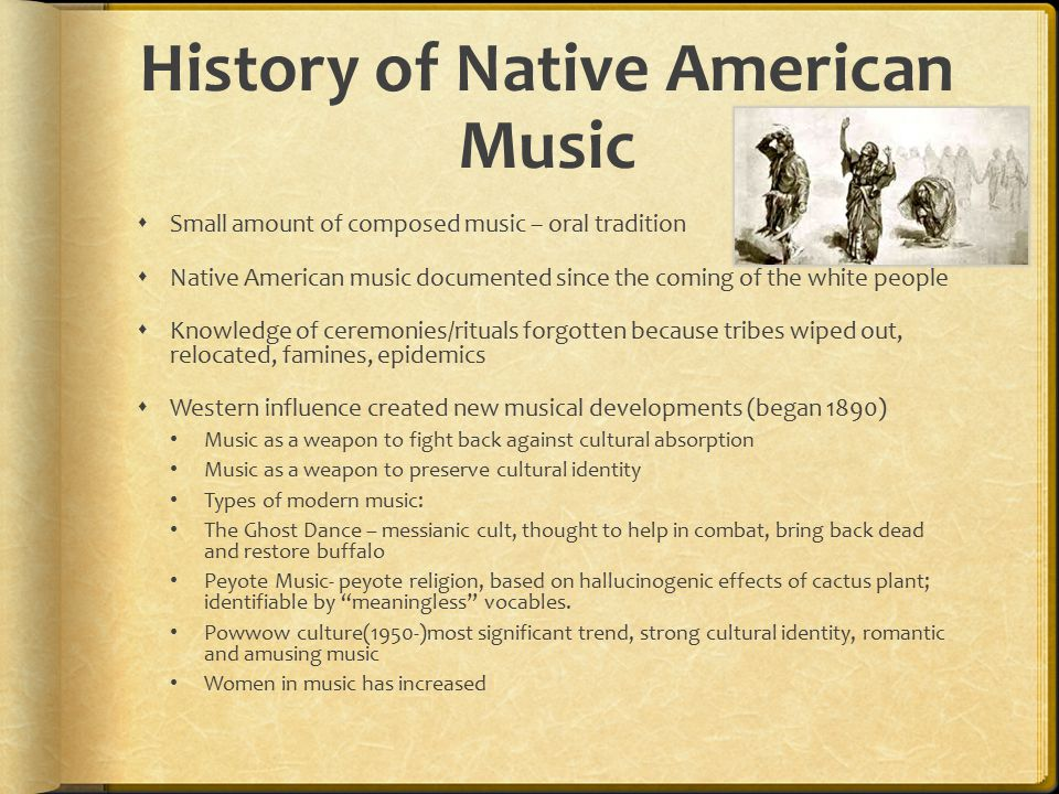 History of Native American Music  Small amount of composed music – oral tradition  Native American music documented since the coming of the white pe