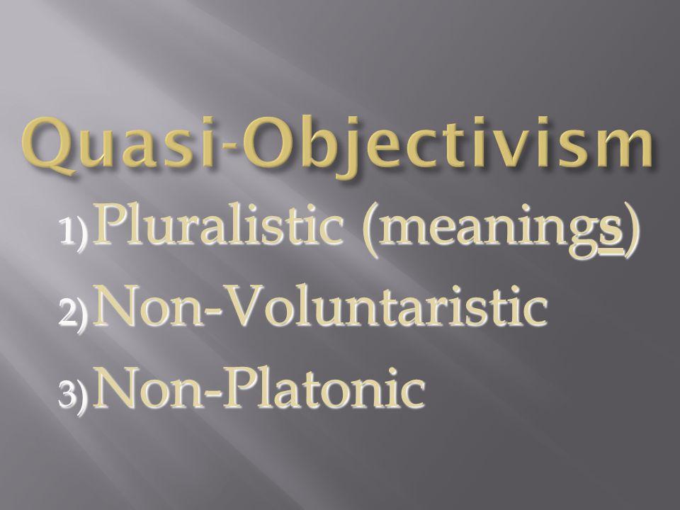 1) Pluralistic (meaning s ) 2) Non-Voluntaristic 3) Non-Platonic