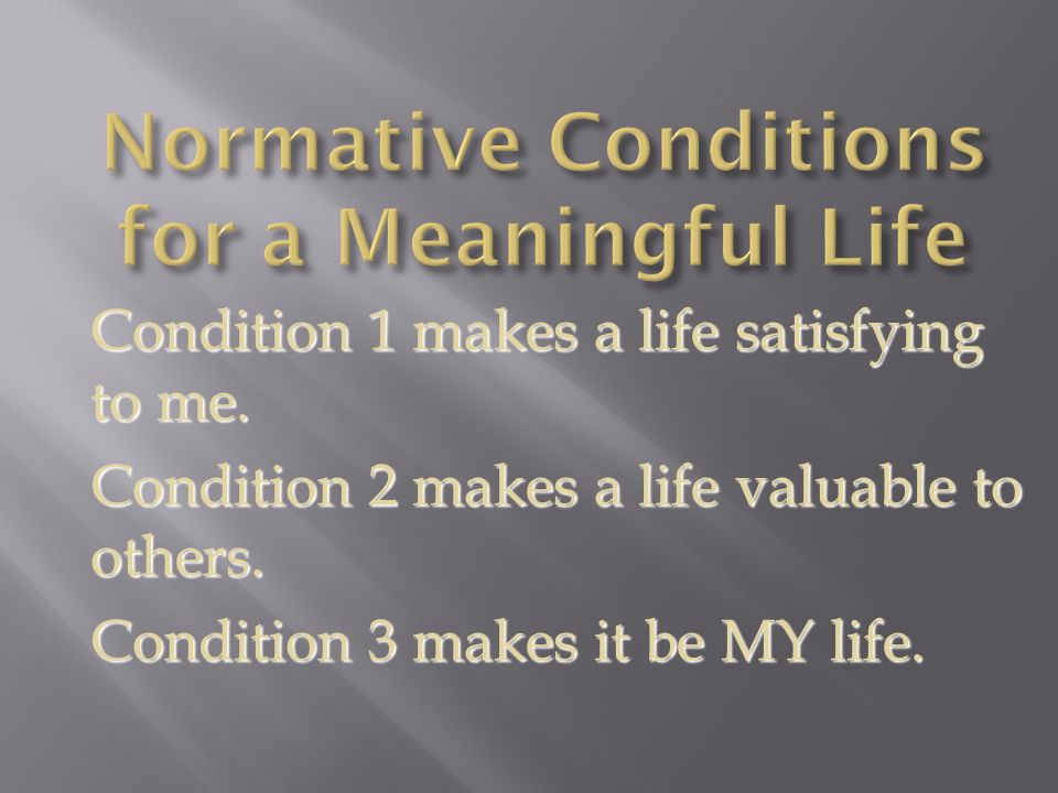 Condition 1 makes a life satisfying to me. Condition 2 makes a life valuable to others.