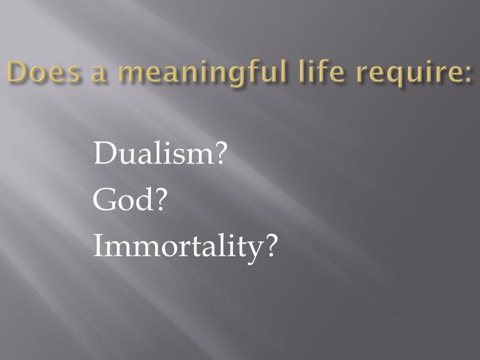 Dualism? God? Immortality?