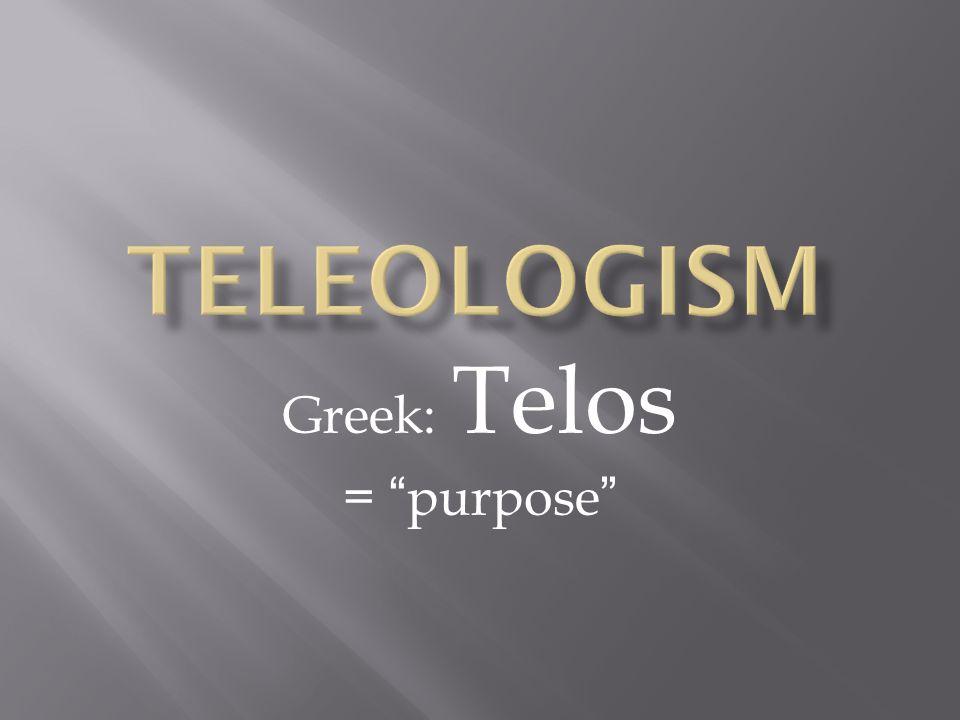 "Greek: Telos = ""purpose"""