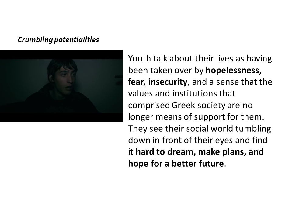 Crumbling potentialities Youth talk about their lives as having been taken over by hopelessness, fear, insecurity, and a sense that the values and institutions that comprised Greek society are no longer means of support for them.