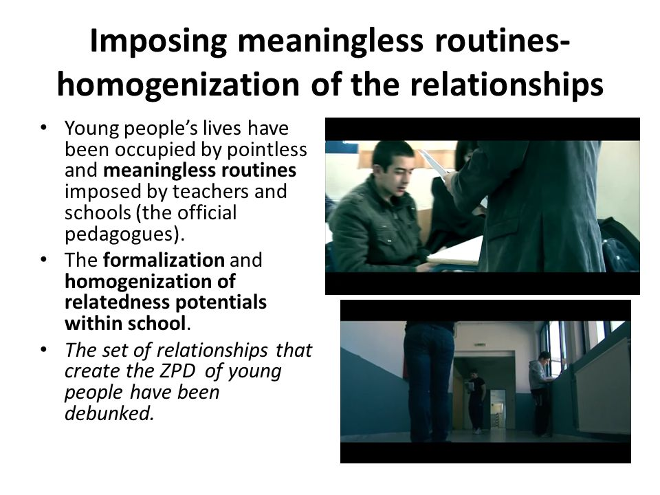 Imposing meaningless routines- homogenization of the relationships Young people's lives have been occupied by pointless and meaningless routines imposed by teachers and schools (the official pedagogues).