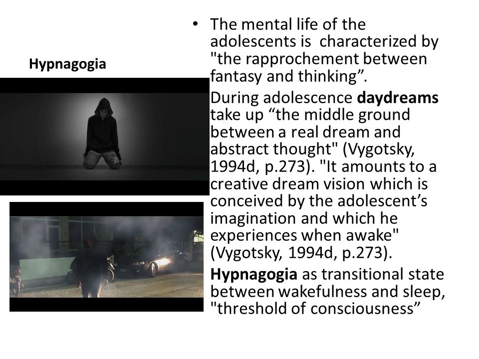Hypnagogia The mental life of the adolescents is characterized by the rapprochement between fantasy and thinking .
