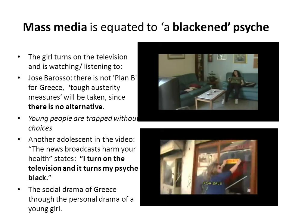 Mass media is equated to 'a blackened' psyche The girl turns on the television and is watching/ listening to: Jose Barosso: there is not Plan B for Greece, 'tough austerity measures' will be taken, since there is no alternative.