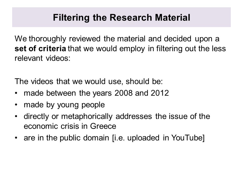 Filtering the Research Material We thoroughly reviewed the material and decided upon a set of criteria that we would employ in filtering out the less relevant videos: The videos that we would use, should be: made between the years 2008 and 2012 made by young people directly or metaphorically addresses the issue of the economic crisis in Greece are in the public domain [i.e.