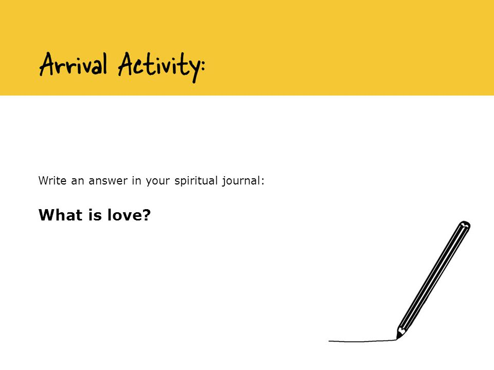 Write an answer in your spiritual journal: What is love?