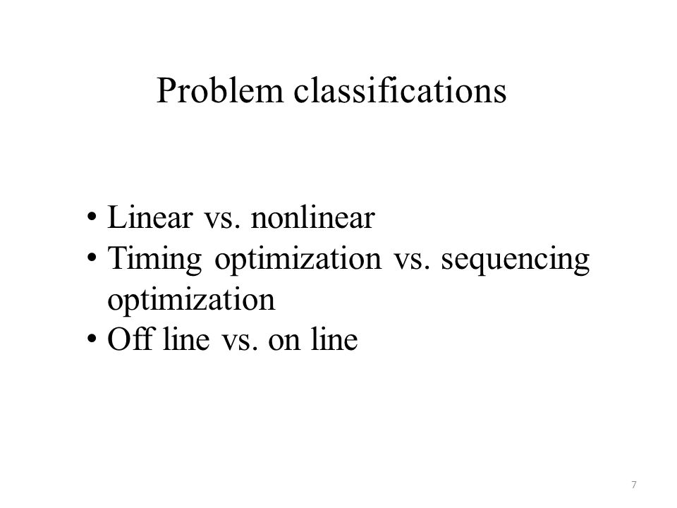 Problem classifications Linear vs. nonlinear Timing optimization vs. sequencing optimization Off line vs. on line 7