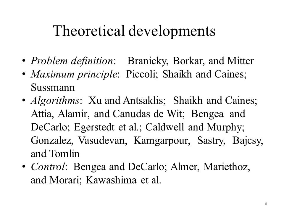 Theoretical developments Problem definition: Branicky, Borkar, and Mitter Maximum principle: Piccoli; Shaikh and Caines; Sussmann Algorithms: Xu and A