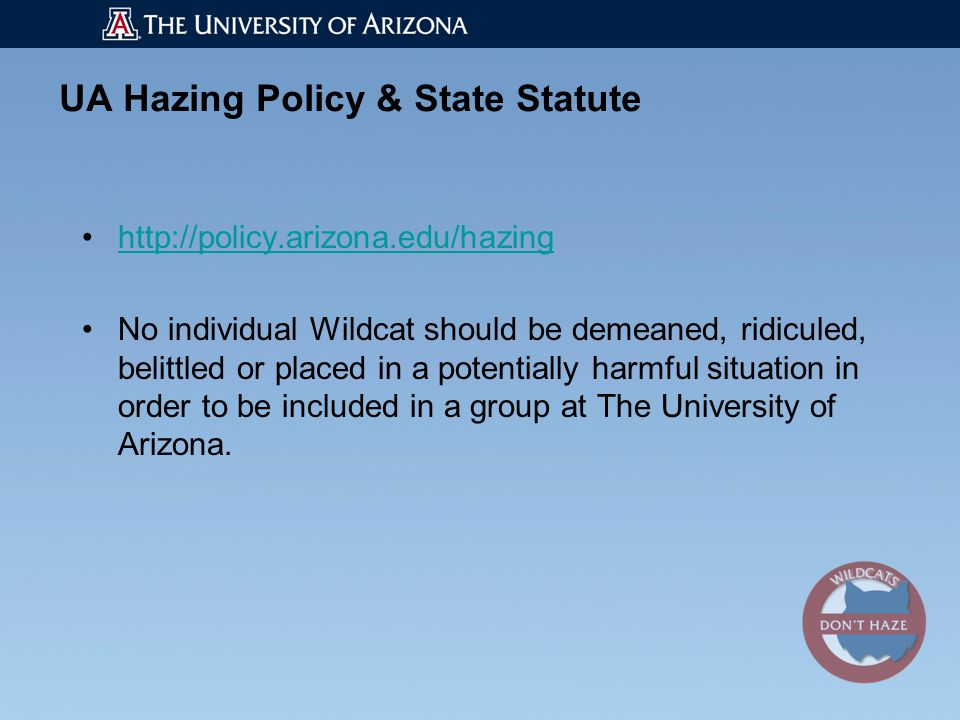 UA Hazing Policy & State Statute http://policy.arizona.edu/hazing No individual Wildcat should be demeaned, ridiculed, belittled or placed in a potentially harmful situation in order to be included in a group at The University of Arizona.