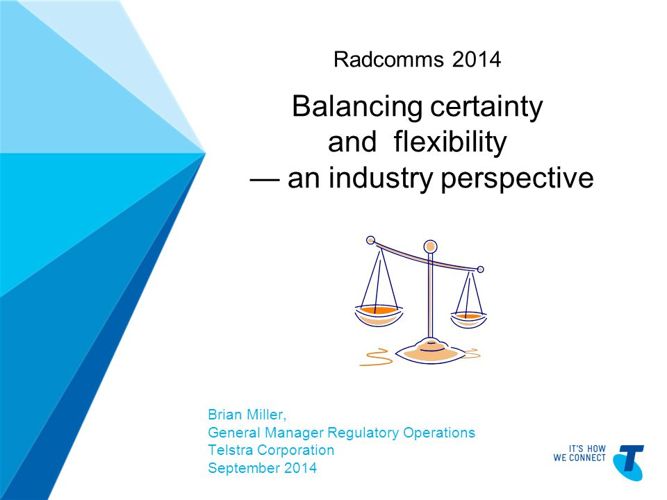 TELSTRA TEMPLATE 4X3 BLUE BETA | TELPPTV4 Radcomms 2014 Balancing certainty and flexibility — an industry perspective Brian Miller, General Manager Regulatory Operations Telstra Corporation September 2014