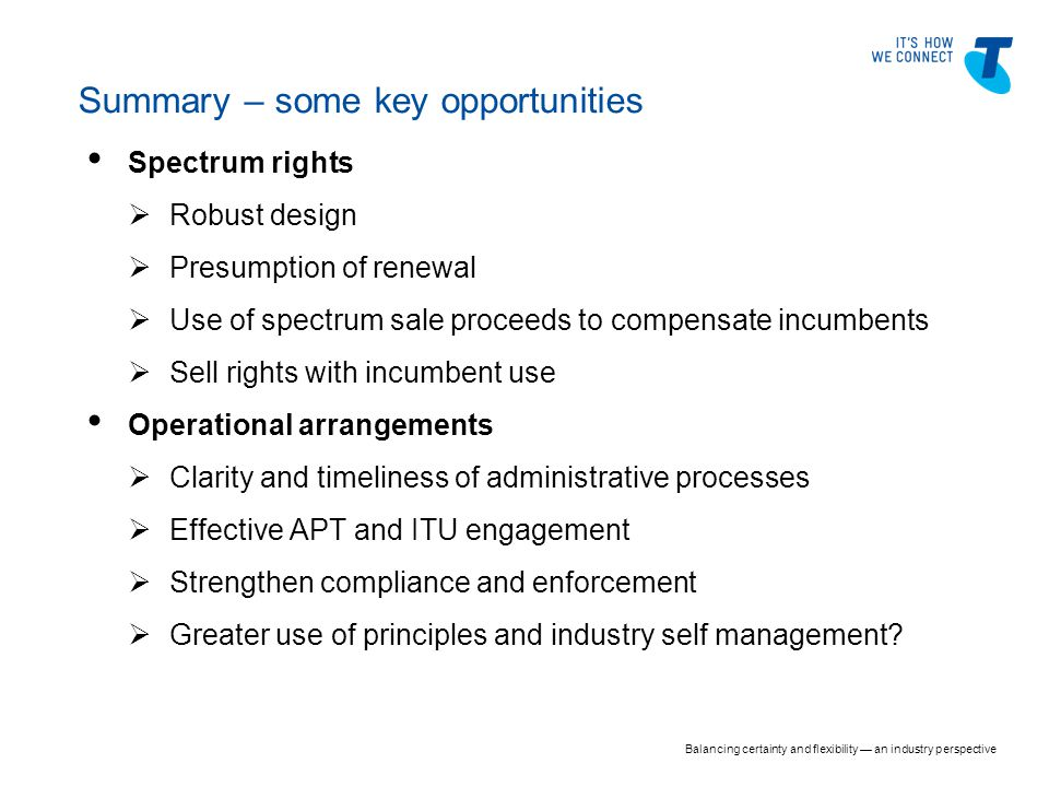 Spectrum rights  Robust design  Presumption of renewal  Use of spectrum sale proceeds to compensate incumbents  Sell rights with incumbent use Operational arrangements  Clarity and timeliness of administrative processes  Effective APT and ITU engagement  Strengthen compliance and enforcement  Greater use of principles and industry self management.