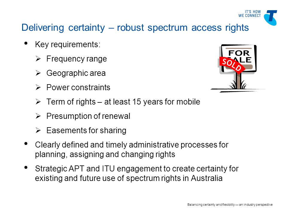 Key requirements:  Frequency range  Geographic area  Power constraints  Term of rights – at least 15 years for mobile  Presumption of renewal  Easements for sharing Clearly defined and timely administrative processes for planning, assigning and changing rights Strategic APT and ITU engagement to create certainty for existing and future use of spectrum rights in Australia Delivering certainty – robust spectrum access rights Balancing certainty and flexibility — an industry perspective