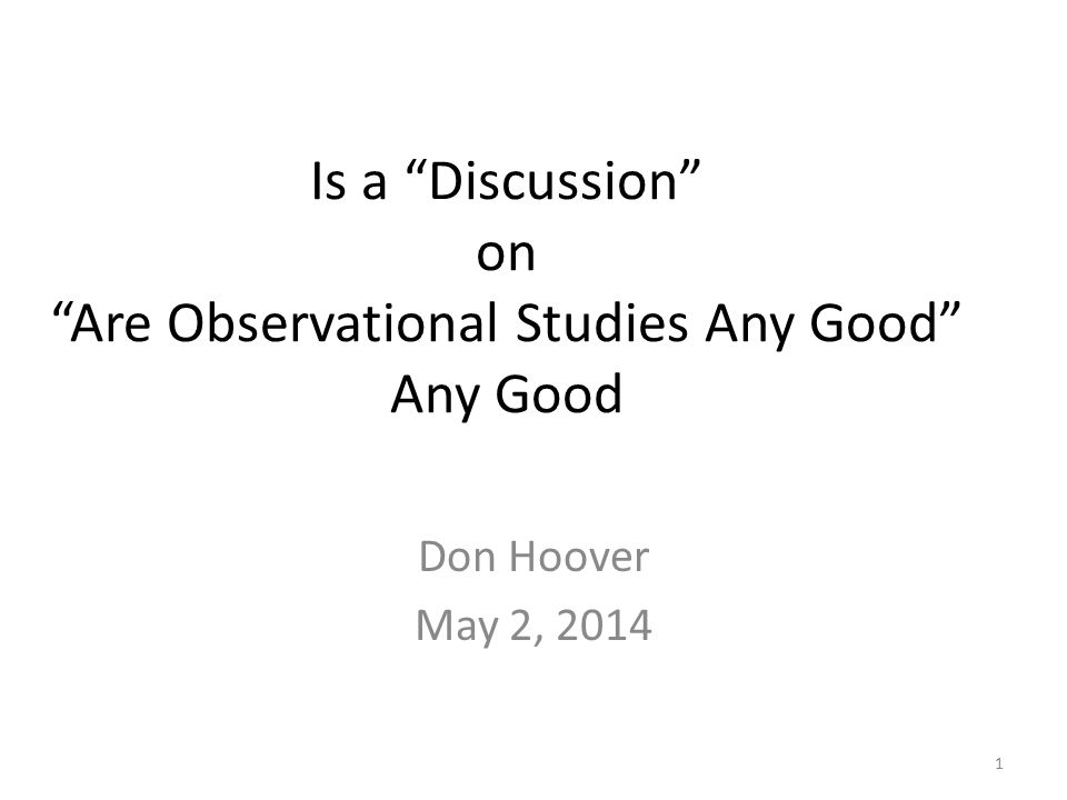 Is a Discussion on Are Observational Studies Any Good Any Good Don Hoover May 2, 2014 1