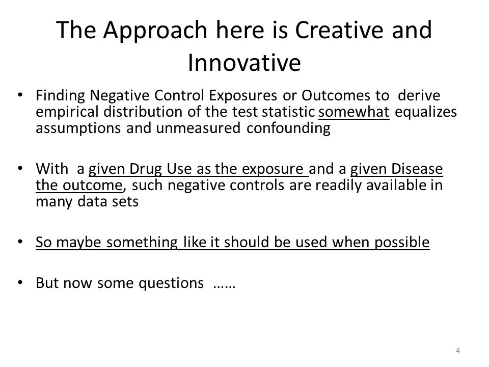 The Approach here is Creative and Innovative Finding Negative Control Exposures or Outcomes to derive empirical distribution of the test statistic somewhat equalizes assumptions and unmeasured confounding With a given Drug Use as the exposure and a given Disease the outcome, such negative controls are readily available in many data sets So maybe something like it should be used when possible But now some questions …… 4
