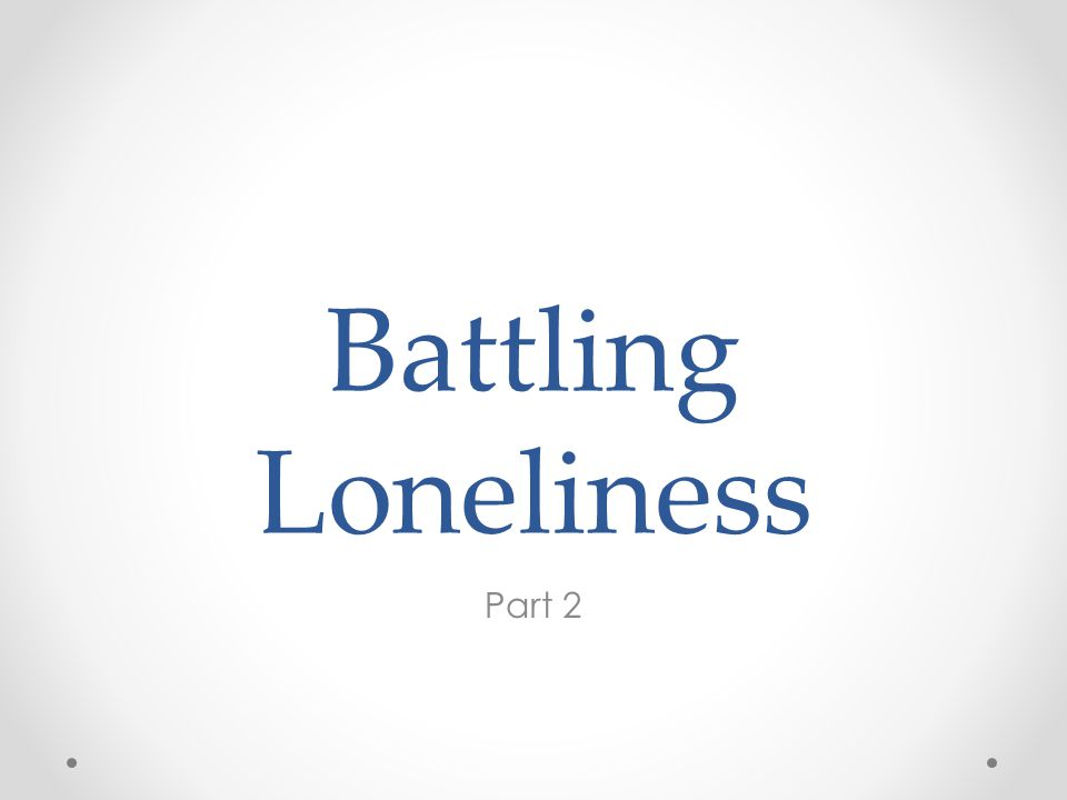 Battling Loneliness Part 2