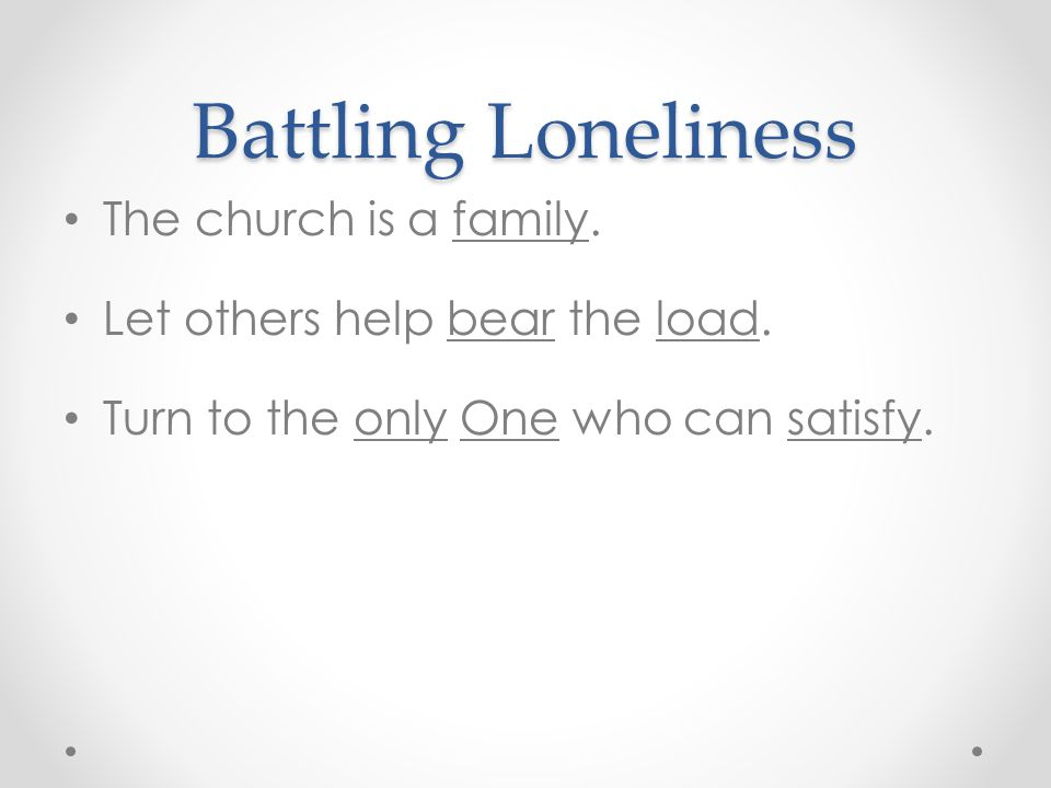 Battling Loneliness The church is a family. Let others help bear the load.