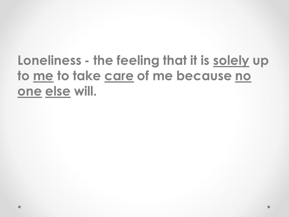 Loneliness - the feeling that it is solely up to me to take care of me because no one else will.