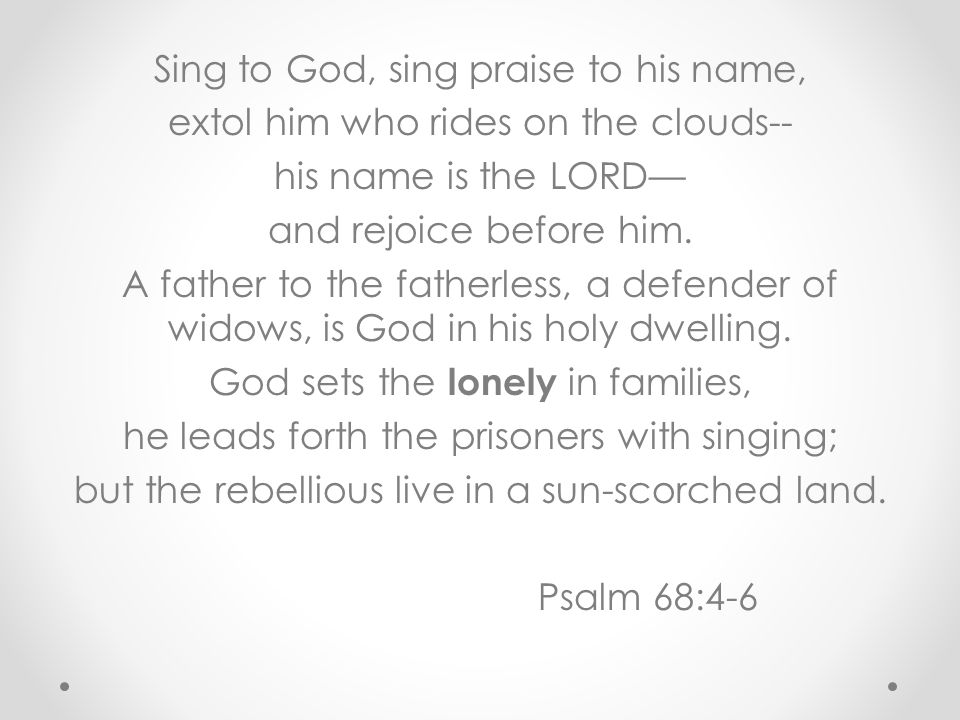 Sing to God, sing praise to his name, extol him who rides on the clouds-- his name is the LORD— and rejoice before him.