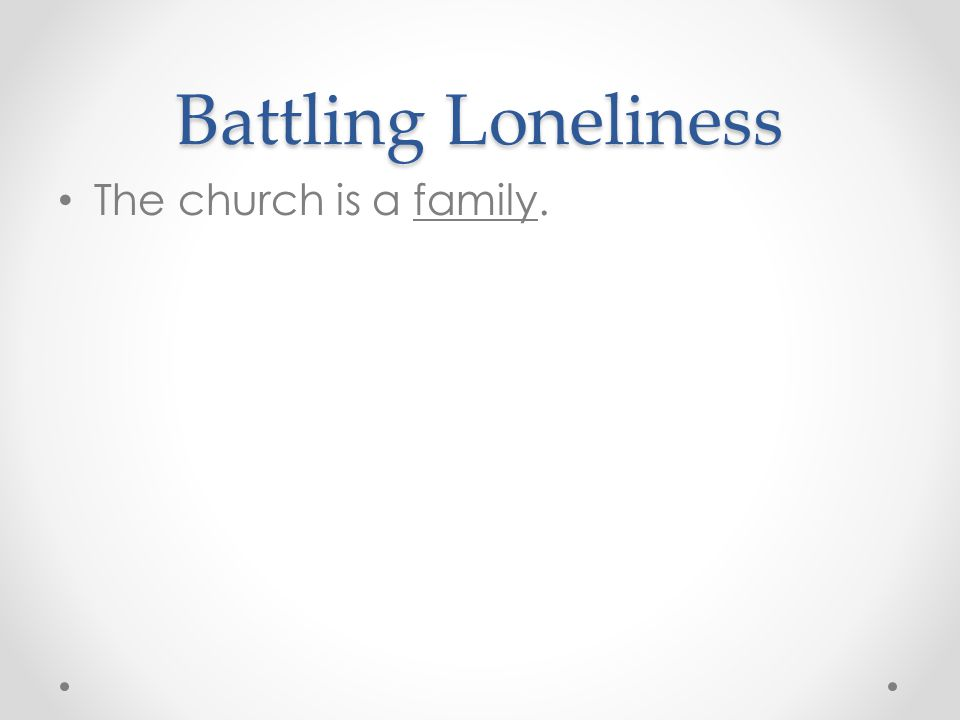 Battling Loneliness The church is a family.