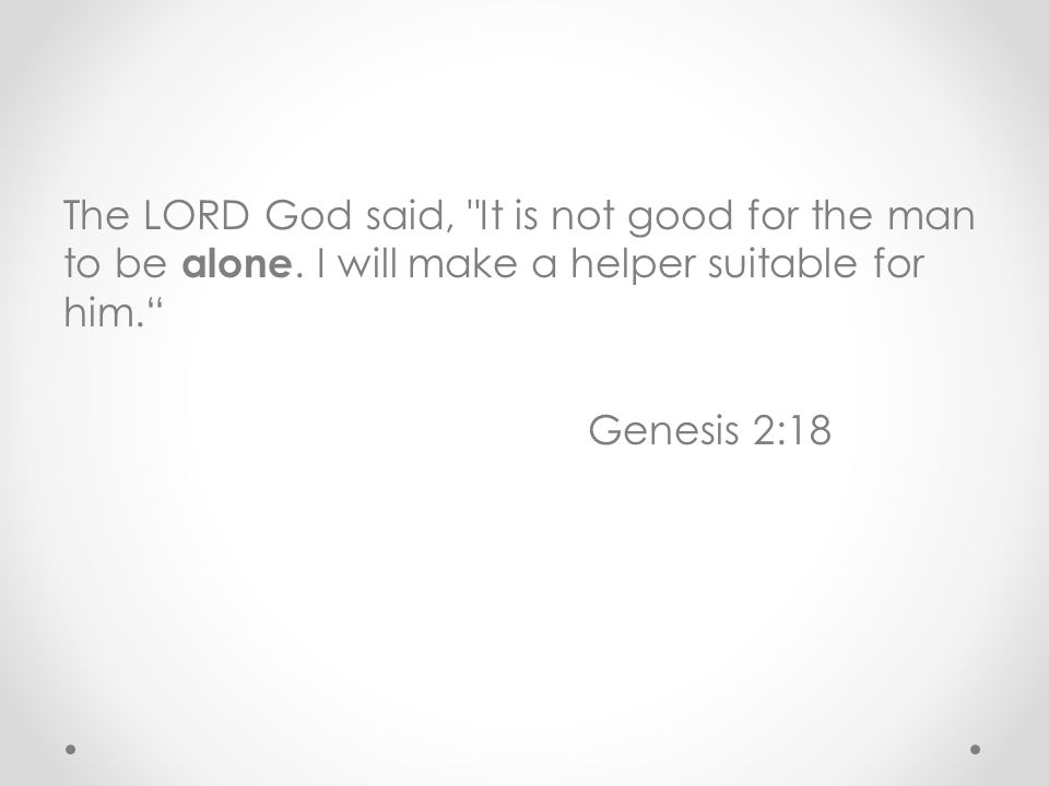 The LORD God said, It is not good for the man to be alone.