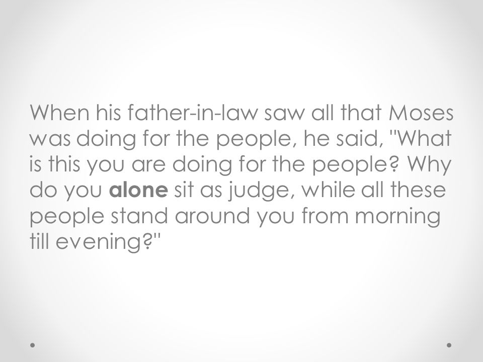When his father-in-law saw all that Moses was doing for the people, he said, What is this you are doing for the people.