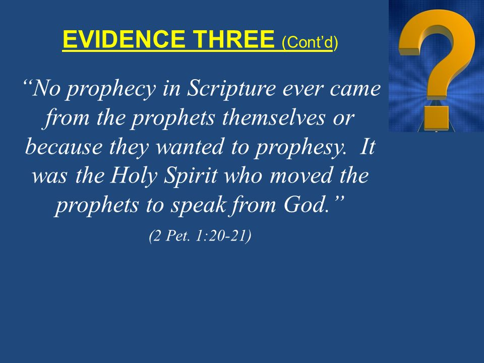 EVIDENCE THREE (Cont'd) No prophecy in Scripture ever came from the prophets themselves or because they wanted to prophesy.