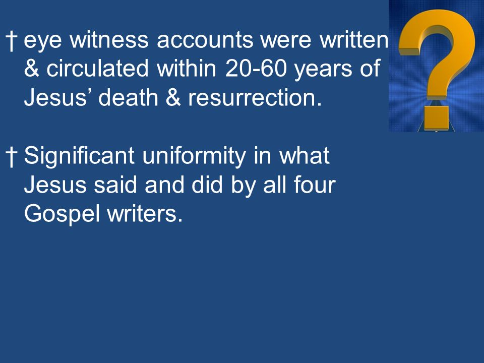 †eye witness accounts were written & circulated within 20-60 years of Jesus' death & resurrection.