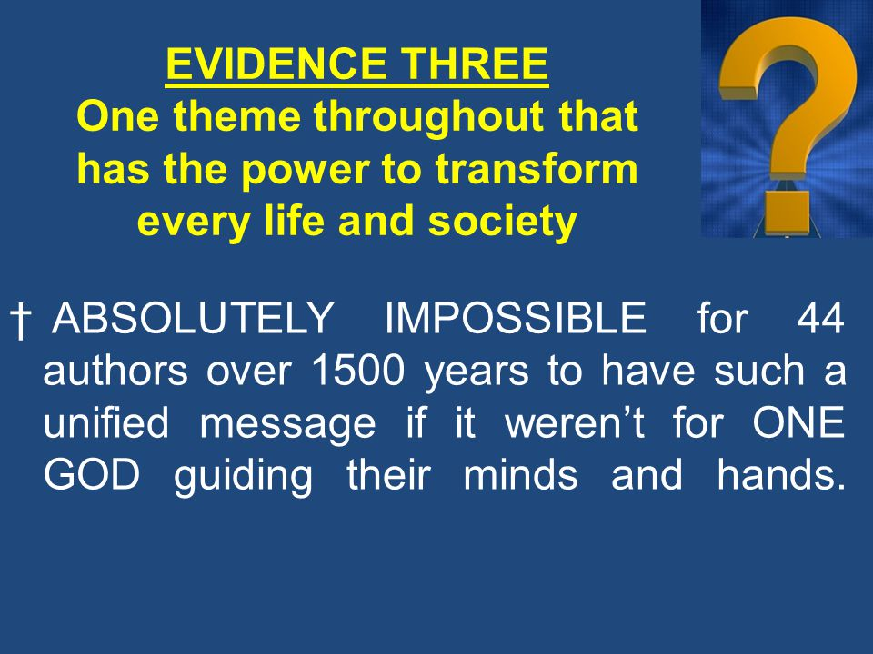 EVIDENCE THREE One theme throughout that has the power to transform every life and society † ABSOLUTELY IMPOSSIBLE for 44 authors over 1500 years to have such a unified message if it weren't for ONE GOD guiding their minds and hands.