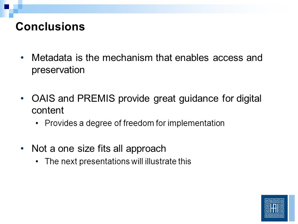 Metadata is the mechanism that enables access and preservation OAIS and PREMIS provide great guidance for digital content Provides a degree of freedom for implementation Not a one size fits all approach The next presentations will illustrate this Conclusions