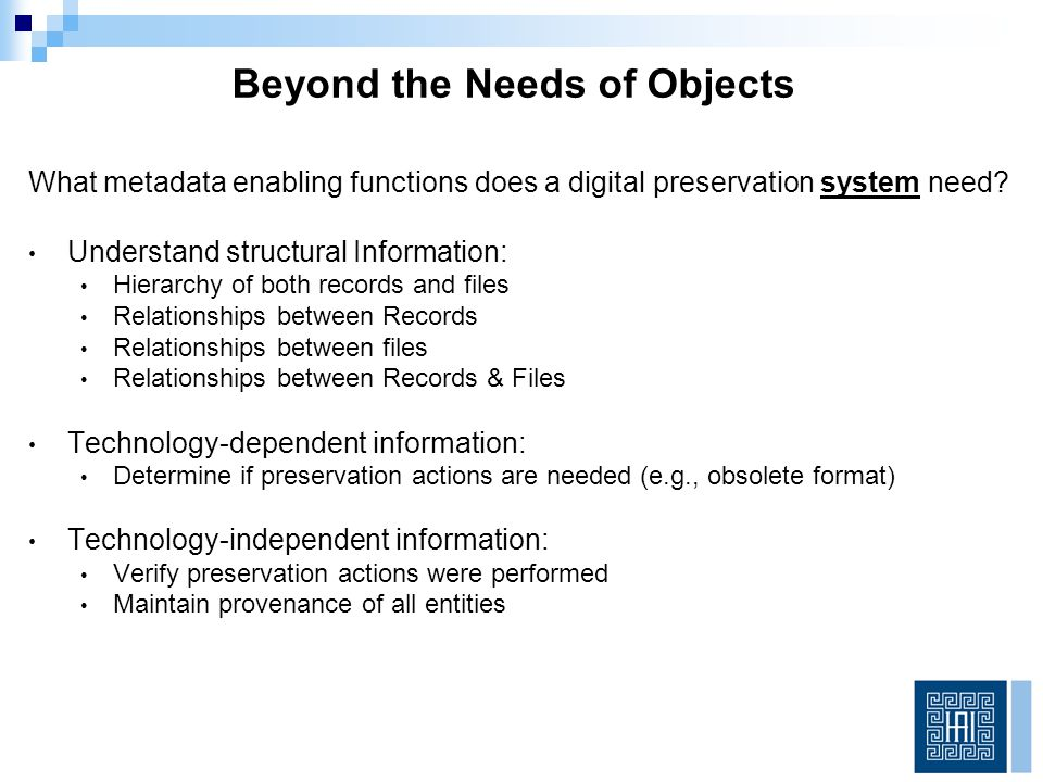 PREMIS – Preservation Metadata Implementation Strategies We Have Some More Guidance A data dictionary that defines a set of semantic units for capturing preservation metadata First developed in 2005, latest version is 2.3 Object Discreet unit of information in digital form.