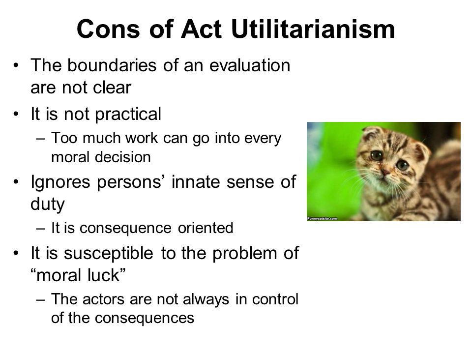 Cons of Act Utilitarianism The boundaries of an evaluation are not clear It is not practical –Too much work can go into every moral decision Ignores p