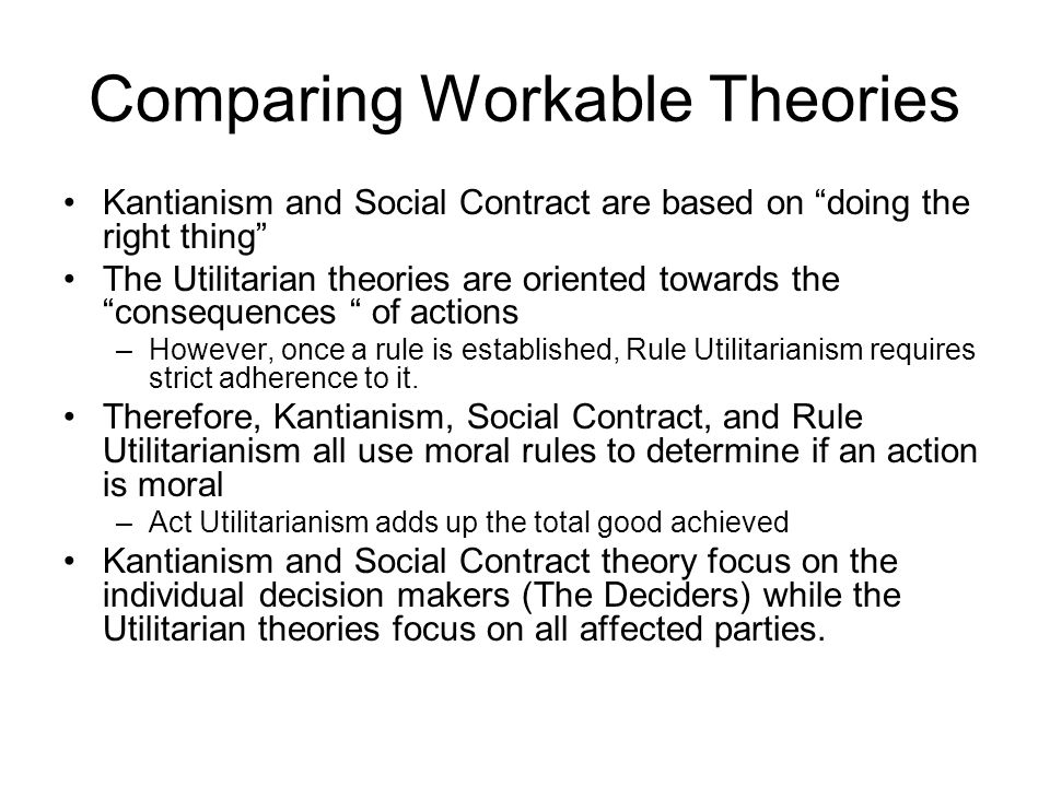 "Comparing Workable Theories Kantianism and Social Contract are based on ""doing the right thing"" The Utilitarian theories are oriented towards the ""con"