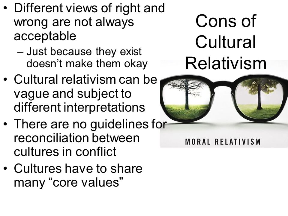 Cons of Cultural Relativism Different views of right and wrong are not always acceptable –Just because they exist doesn't make them okay Cultural rela