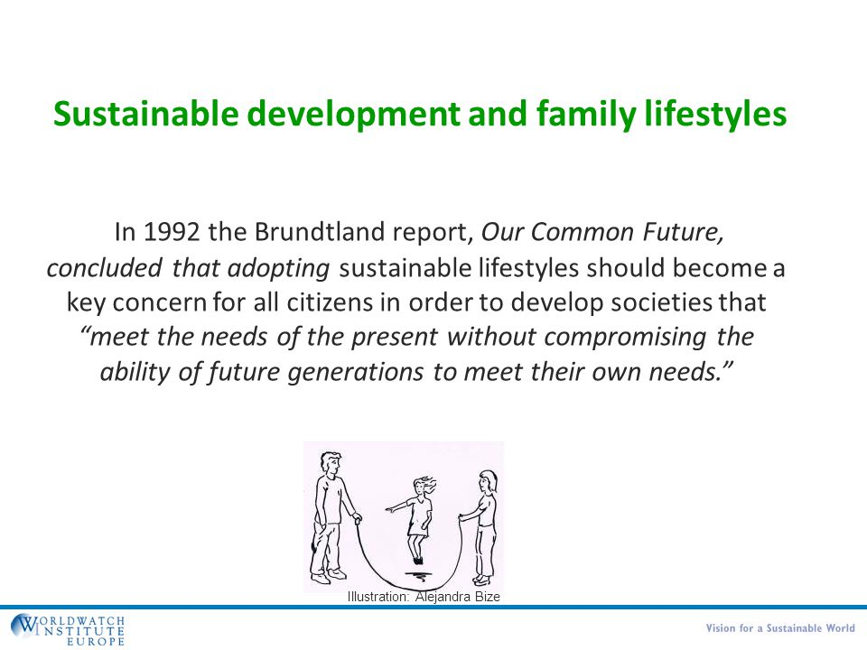 In 1992 the Brundtland report, Our Common Future, concluded that adopting sustainable lifestyles should become a key concern for all citizens in order to develop societies that meet the needs of the present without compromising the ability of future generations to meet their own needs. Illustration: Alejandra Bize Sustainable development and family lifestyles