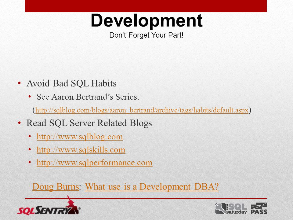 Avoid Bad SQL Habits See Aaron Bertrand's Series: ( http://sqlblog.com/blogs/aaron_bertrand/archive/tags/habits/default.aspx ) http://sqlblog.com/blogs/aaron_bertrand/archive/tags/habits/default.aspx Read SQL Server Related Blogs http://www.sqlblog.com http://www.sqlskills.com http://www.sqlperformance.com Doug BurnsDoug Burns: What use is a Development DBA What use is a Development DBA.