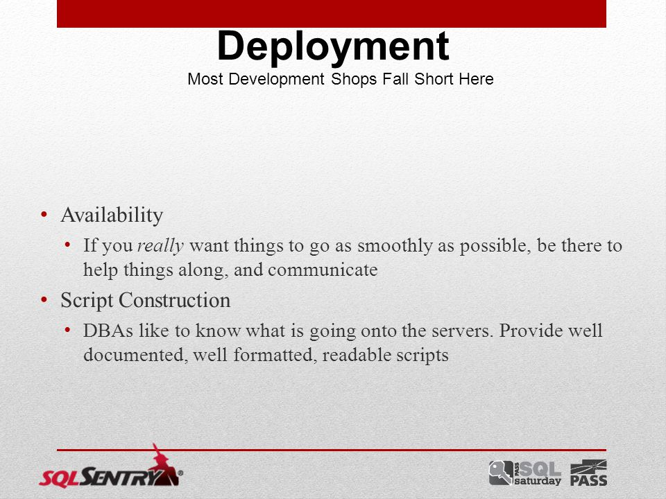 Availability If you really want things to go as smoothly as possible, be there to help things along, and communicate Script Construction DBAs like to know what is going onto the servers.