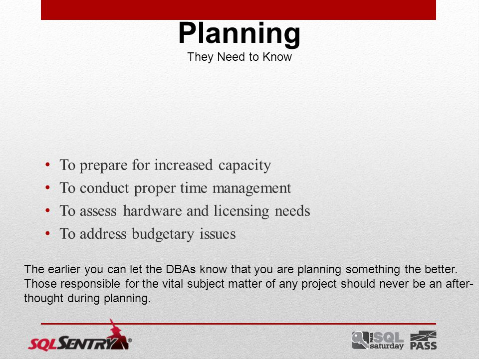 To prepare for increased capacity To conduct proper time management To assess hardware and licensing needs To address budgetary issues Planning They Need to Know The earlier you can let the DBAs know that you are planning something the better.